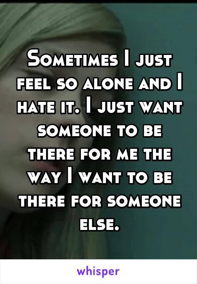 Sometimes I just feel so alone and I hate it. I just want someone to be there for me the way I want to be there for someone else.