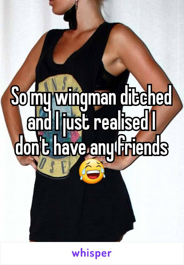 So my wingman ditched and I just realised I don't have any friends 😂