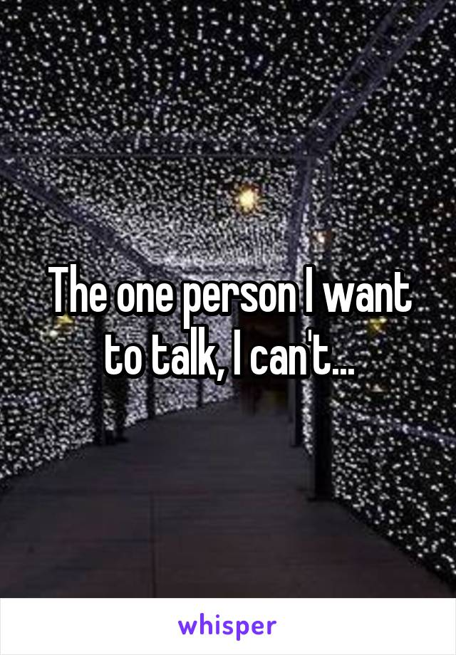The one person I want to talk, I can't...