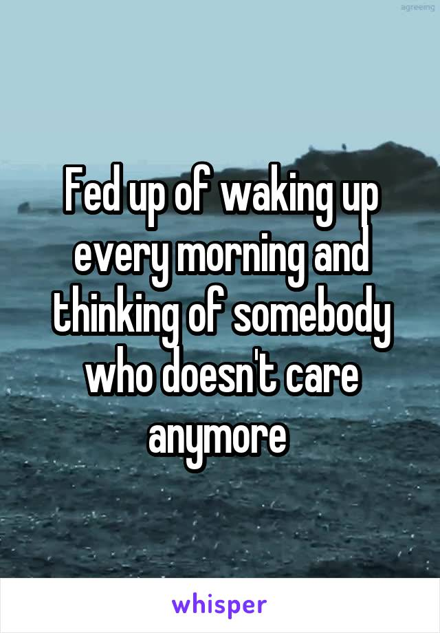 Fed up of waking up every morning and thinking of somebody who doesn't care anymore