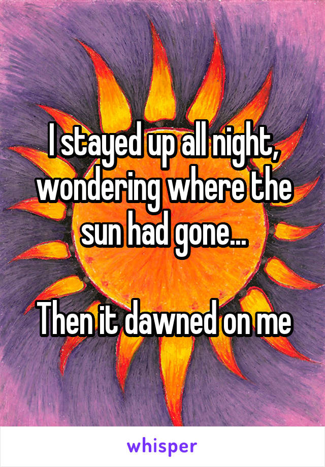 I stayed up all night, wondering where the sun had gone...  Then it dawned on me