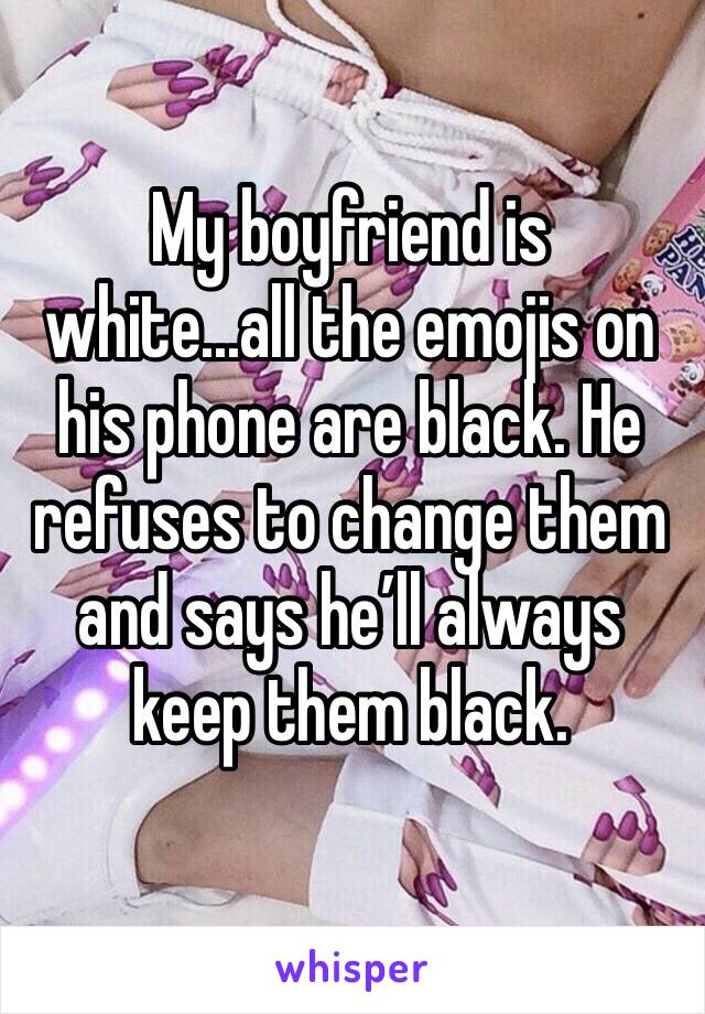 My boyfriend is white...all the emojis on his phone are black. He refuses to change them and says he'll always keep them black.