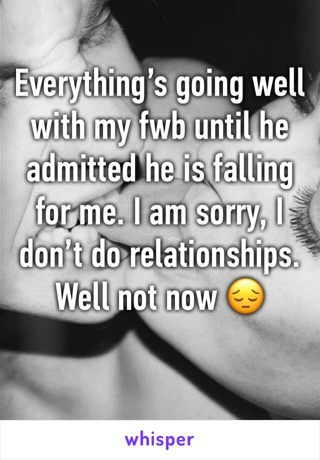 Everything's going well with my fwb until he admitted he is falling for me. I am sorry, I don't do relationships. Well not now 😔