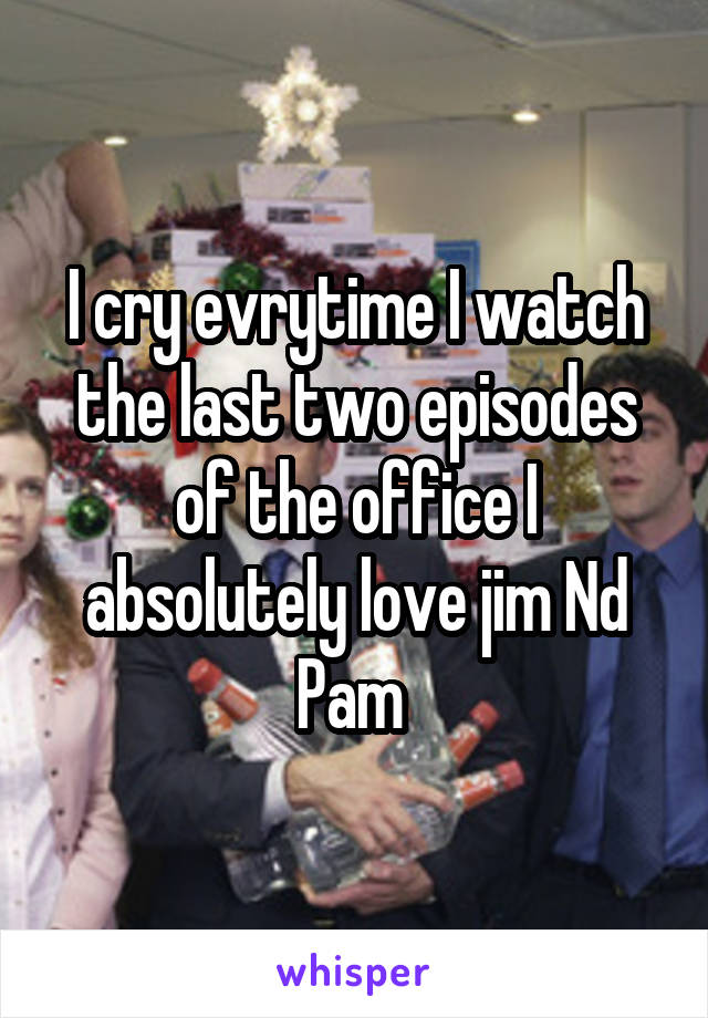 I cry evrytime I watch the last two episodes of the office I absolutely love jim Nd Pam