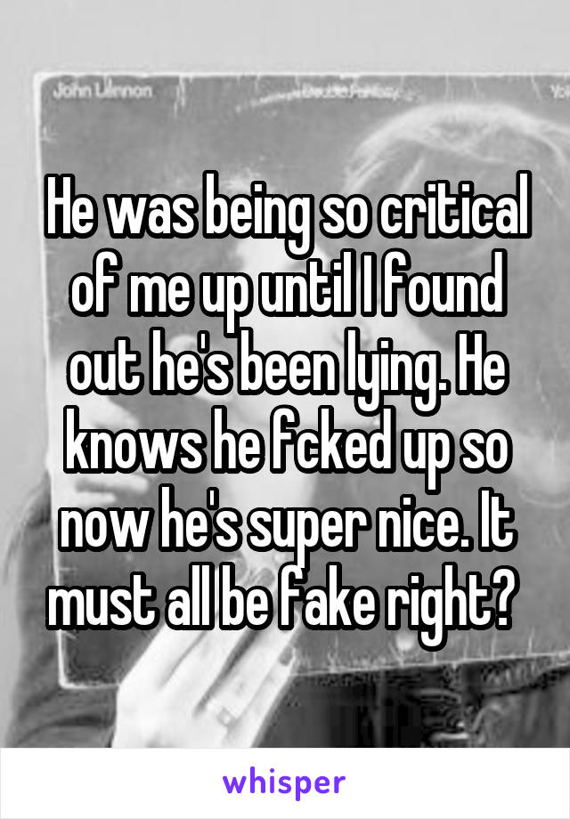 He was being so critical of me up until I found out he's been lying. He knows he fcked up so now he's super nice. It must all be fake right?