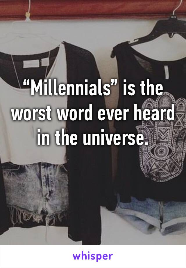 """Millennials"" is the worst word ever heard in the universe."