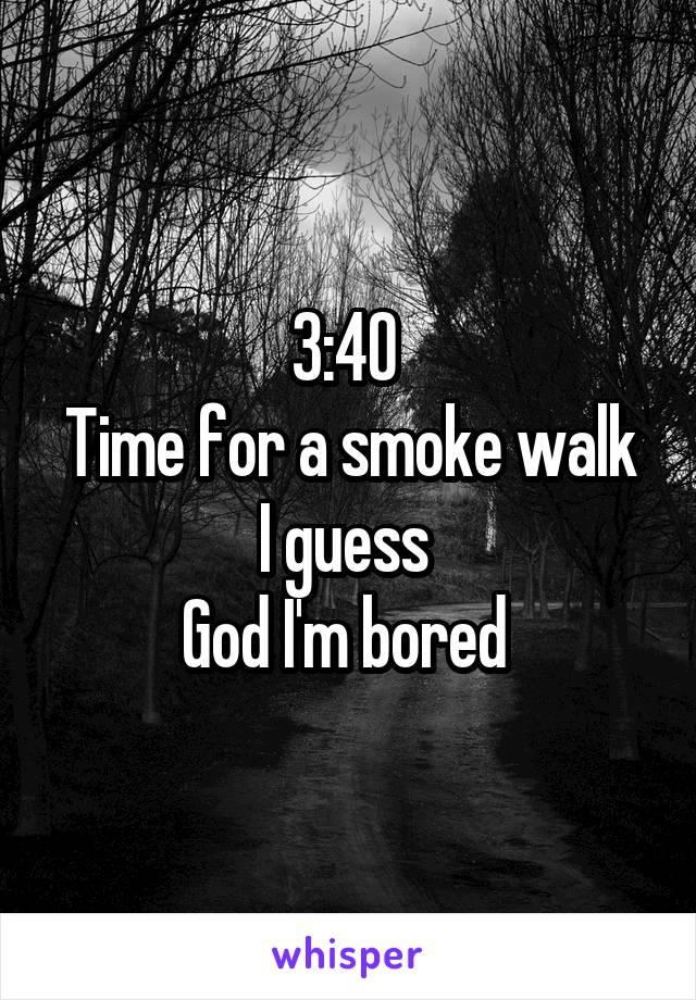 3:40  Time for a smoke walk I guess  God I'm bored