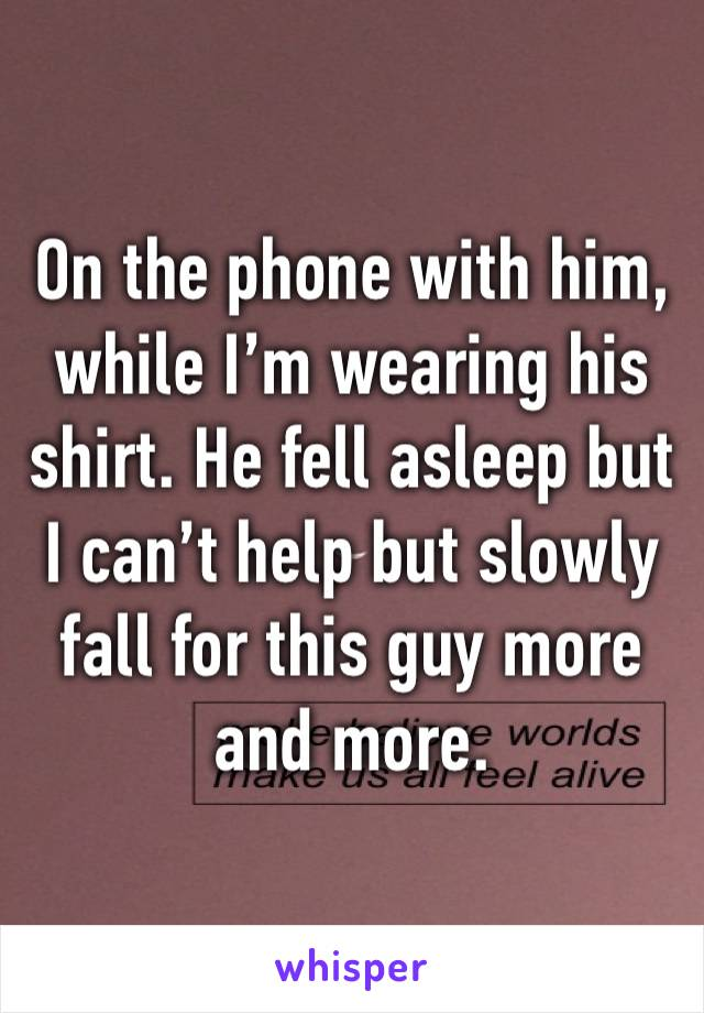 On the phone with him, while I'm wearing his shirt. He fell asleep but I can't help but slowly fall for this guy more and more.
