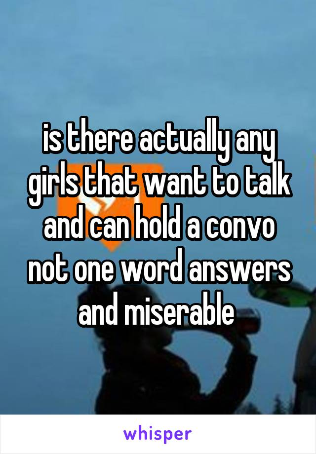 is there actually any girls that want to talk and can hold a convo not one word answers and miserable
