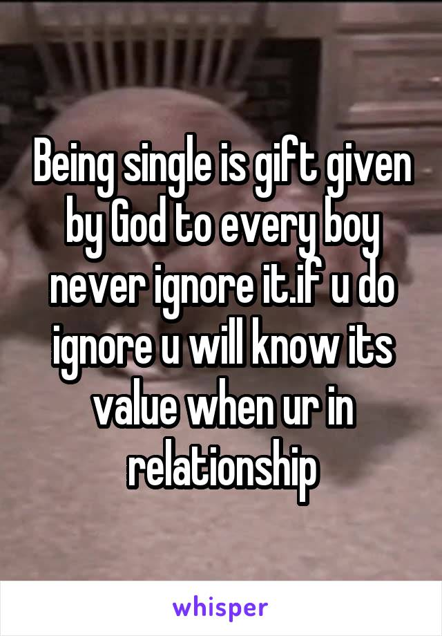 Being single is gift given by God to every boy never ignore it.if u do ignore u will know its value when ur in relationship