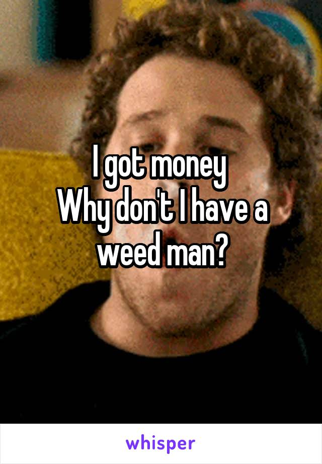 I got money  Why don't I have a weed man?