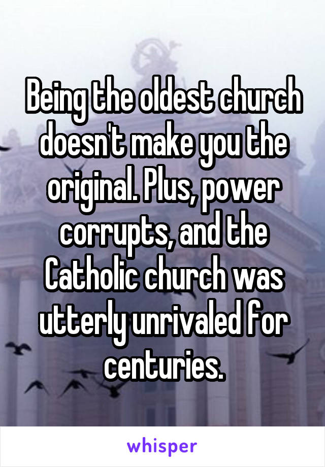 Being the oldest church doesn't make you the original. Plus, power corrupts, and the Catholic church was utterly unrivaled for centuries.