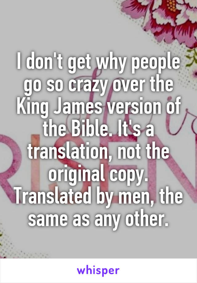 I don't get why people go so crazy over the King James version of the Bible. It's a translation, not the original copy. Translated by men, the same as any other.