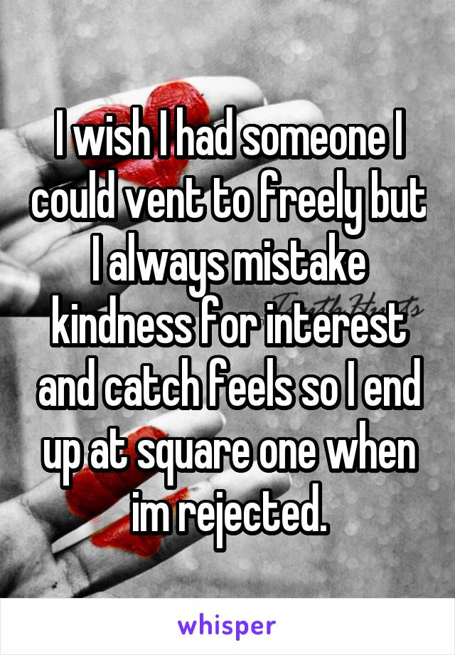 I wish I had someone I could vent to freely but I always mistake kindness for interest and catch feels so I end up at square one when im rejected.
