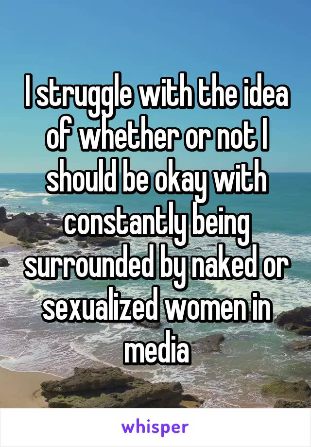 I struggle with the idea of whether or not I should be okay with constantly being surrounded by naked or sexualized women in media