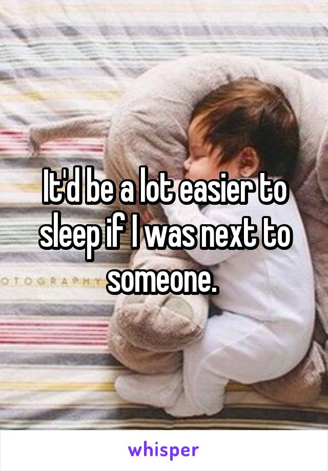 It'd be a lot easier to sleep if I was next to someone.