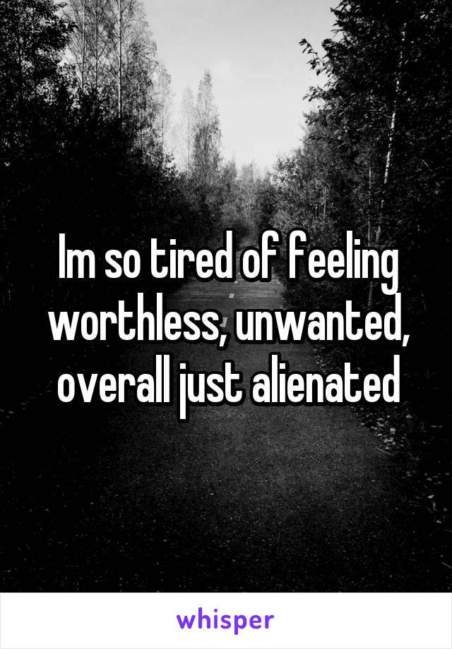 Im so tired of feeling worthless, unwanted, overall just alienated