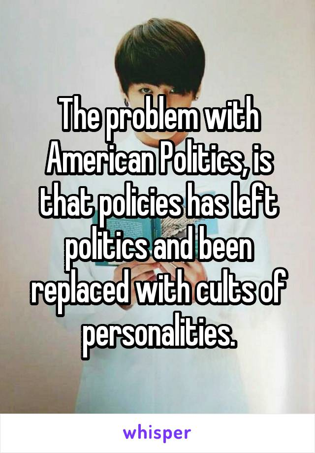 The problem with American Politics, is that policies has left politics and been replaced with cults of personalities.