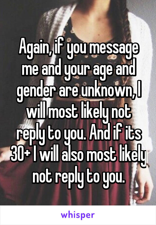 Again, if you message me and your age and gender are unknown, I will most likely not reply to you. And if its 30+ I will also most likely not reply to you.
