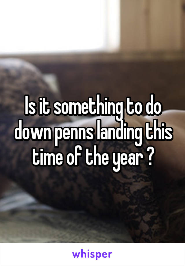 Is it something to do down penns landing this time of the year ?