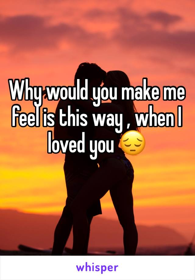 Why would you make me feel is this way , when I loved you 😔