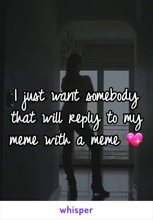 I just want somebody that will reply to my meme with a meme 💖