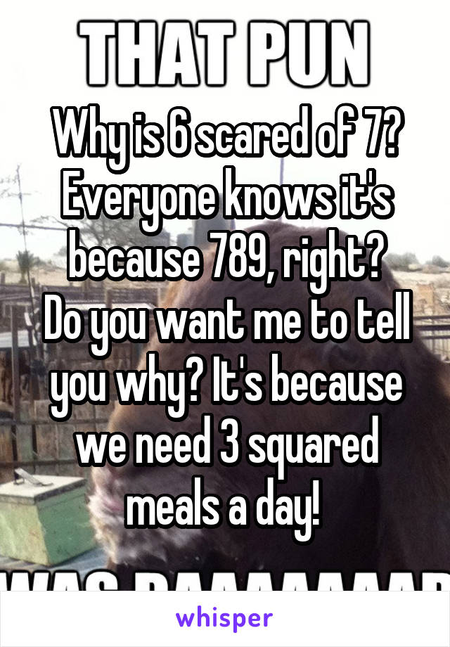 Why is 6 scared of 7? Everyone knows it's because 789, right? Do you want me to tell you why? It's because we need 3 squared meals a day!