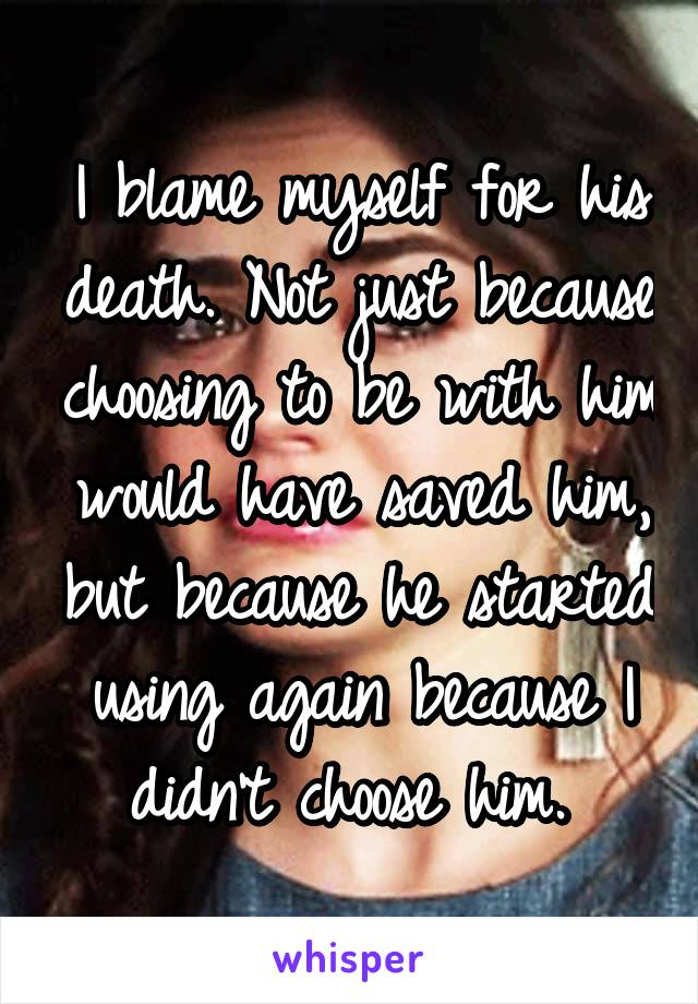 I blame myself for his death. Not just because choosing to be with him would have saved him, but because he started using again because I didn't choose him.