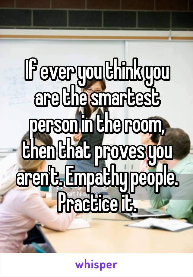 If ever you think you are the smartest person in the room, then that proves you aren't. Empathy people. Practice it.
