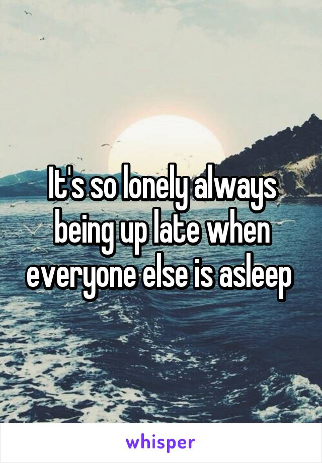 It's so lonely always being up late when everyone else is asleep