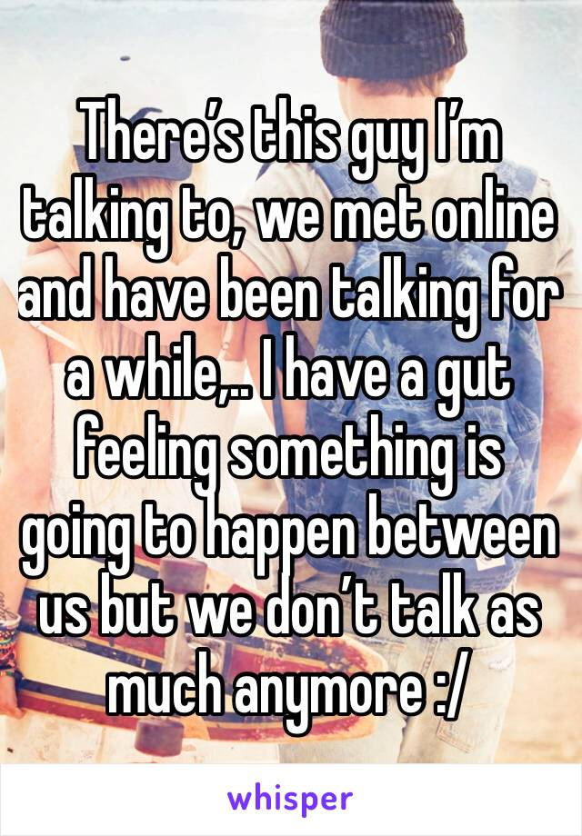 There's this guy I'm talking to, we met online and have been talking for a while,.. I have a gut feeling something is going to happen between us but we don't talk as much anymore :/