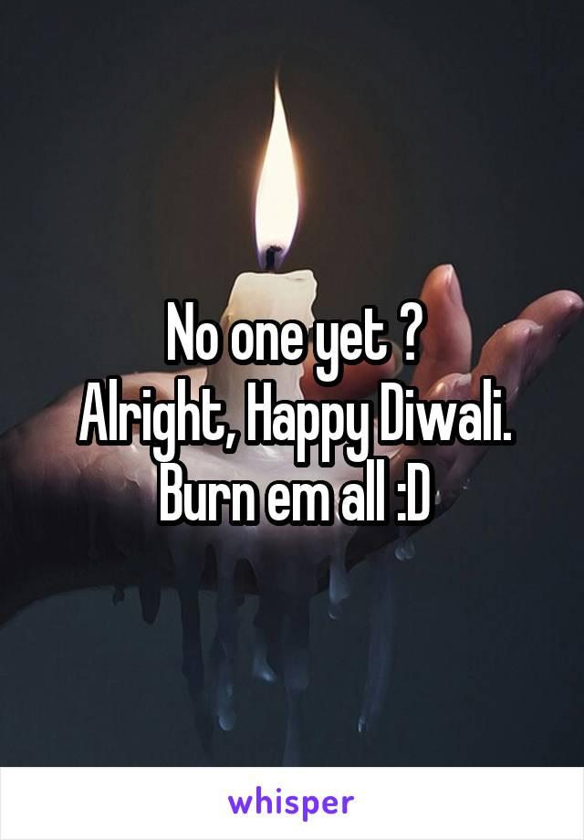 No one yet ? Alright, Happy Diwali. Burn em all :D