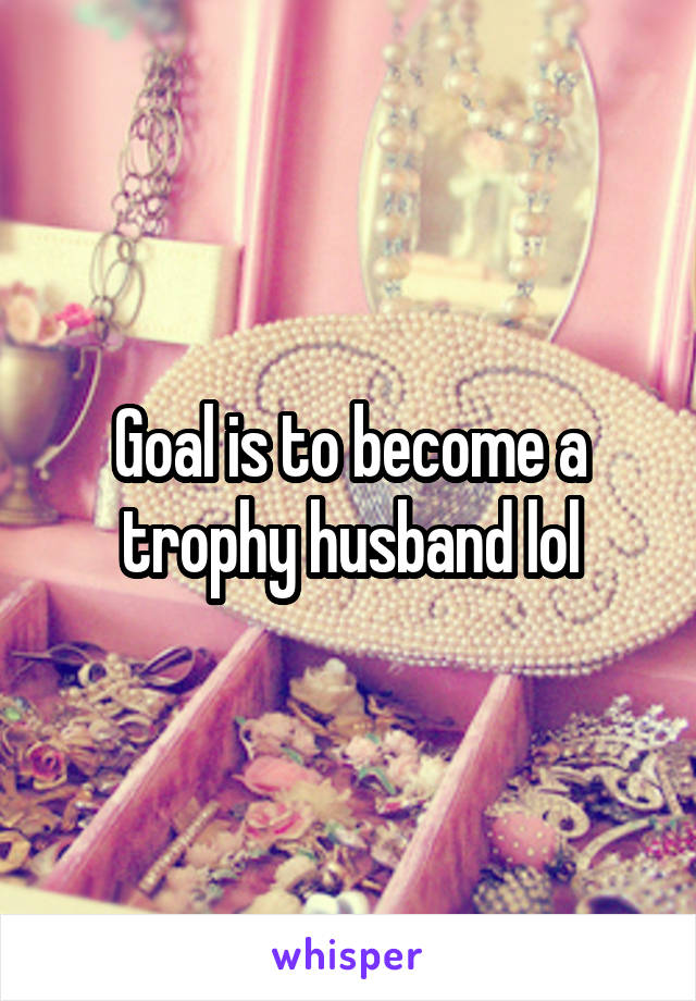 Goal is to become a trophy husband lol