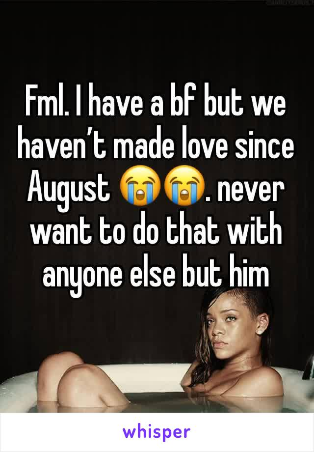 Fml. I have a bf but we haven't made love since August 😭😭. never want to do that with anyone else but him
