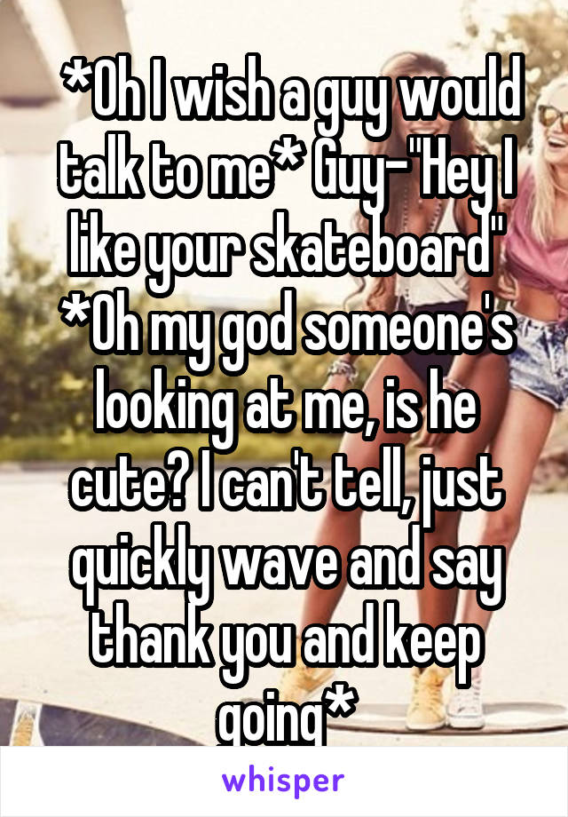"*Oh I wish a guy would talk to me* Guy-""Hey I like your skateboard"" *Oh my god someone's looking at me, is he cute? I can't tell, just quickly wave and say thank you and keep going*"