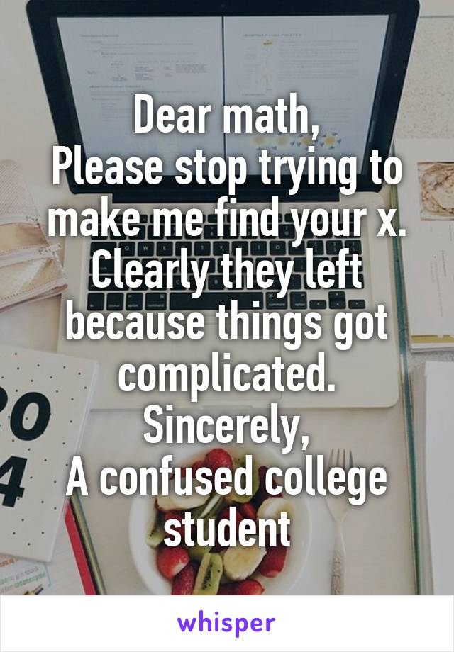 Dear math, Please stop trying to make me find your x. Clearly they left because things got complicated. Sincerely, A confused college student
