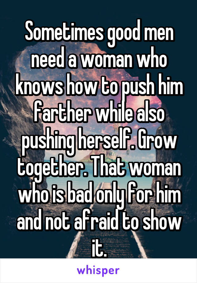 Sometimes good men need a woman who knows how to push him farther while also pushing herself. Grow together. That woman who is bad only for him and not afraid to show it.