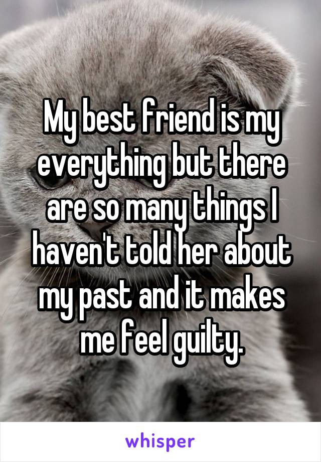My best friend is my everything but there are so many things I haven't told her about my past and it makes me feel guilty.