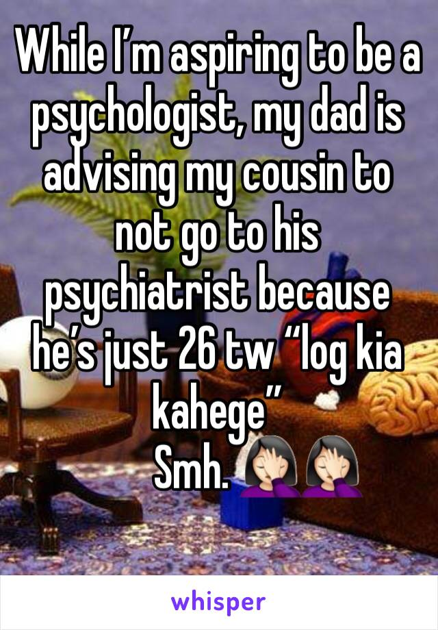 """While I'm aspiring to be a psychologist, my dad is advising my cousin to not go to his psychiatrist because he's just 26 tw """"log kia kahege""""          Smh. 🤦🏻♀️🤦🏻♀️"""