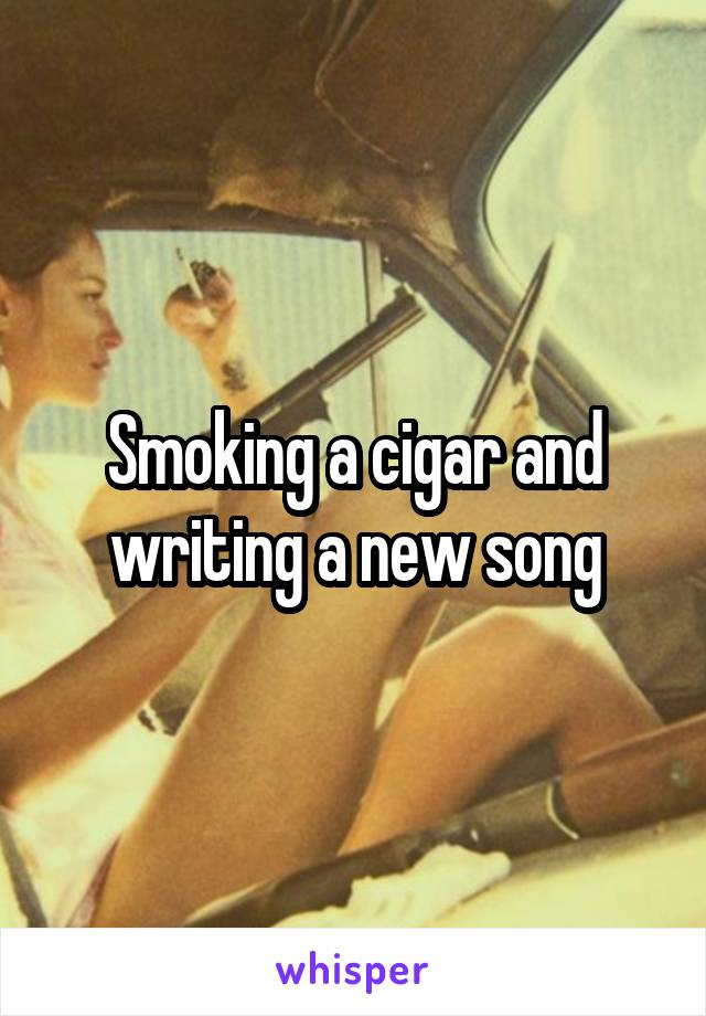 Smoking a cigar and writing a new song