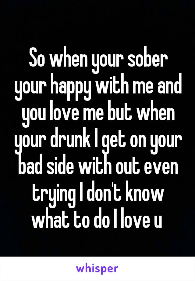 So when your sober your happy with me and you love me but when your drunk I get on your bad side with out even trying I don't know what to do I love u