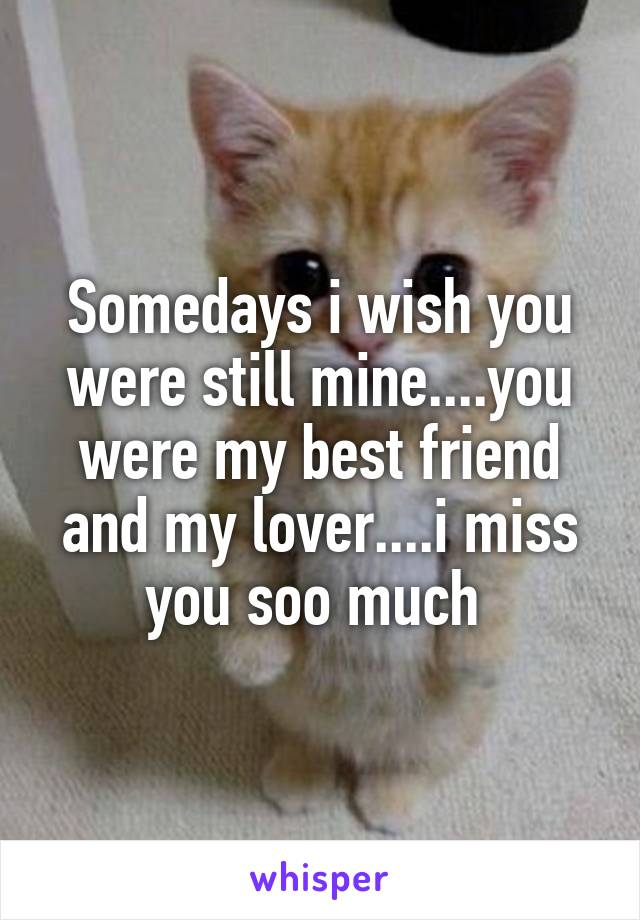 Somedays i wish you were still mine....you were my best friend and my lover....i miss you soo much