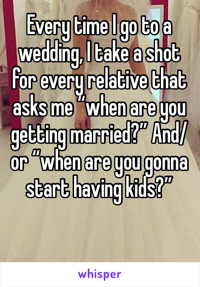 """Every time I go to a wedding, I take a shot for every relative that asks me """"when are you getting married?"""" And/or """"when are you gonna start having kids?"""""""
