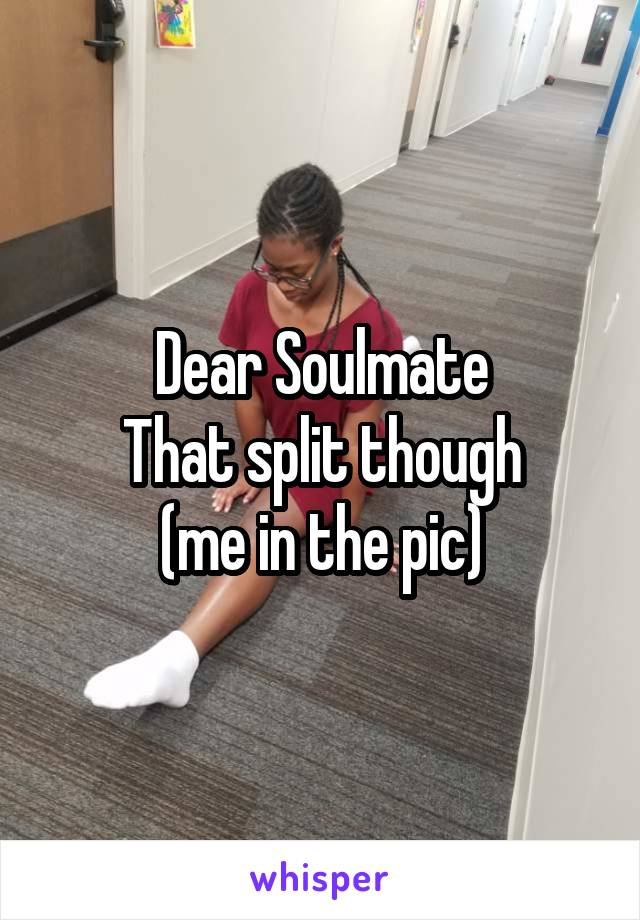 Dear Soulmate That split though (me in the pic)