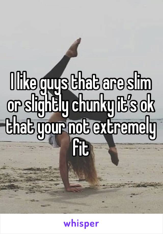 I like guys that are slim or slightly chunky it's ok that your not extremely fit