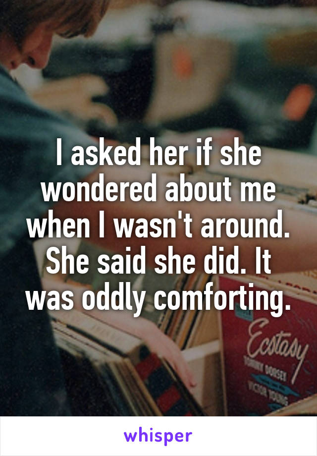 I asked her if she wondered about me when I wasn't around. She said she did. It was oddly comforting.