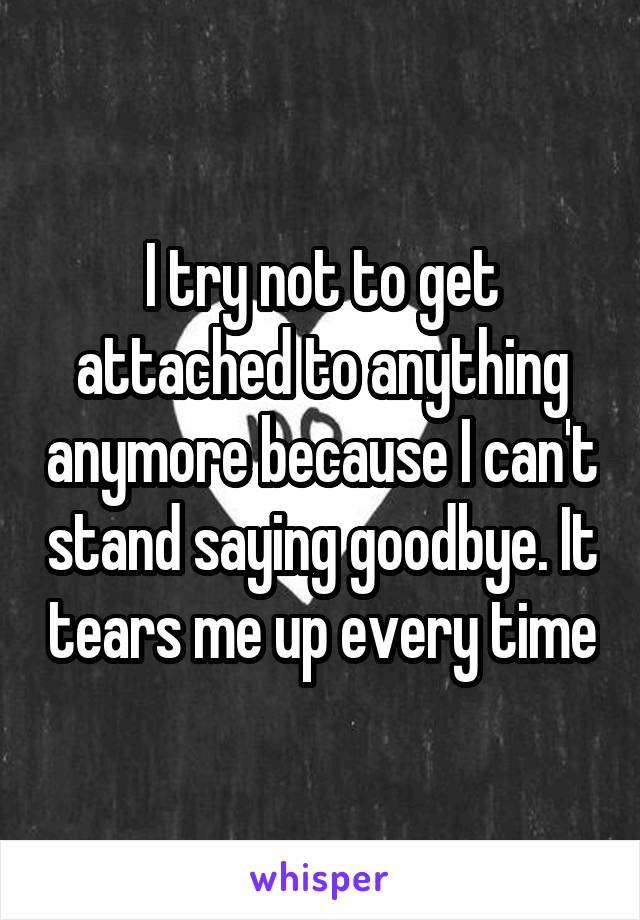I try not to get attached to anything anymore because I can't stand saying goodbye. It tears me up every time