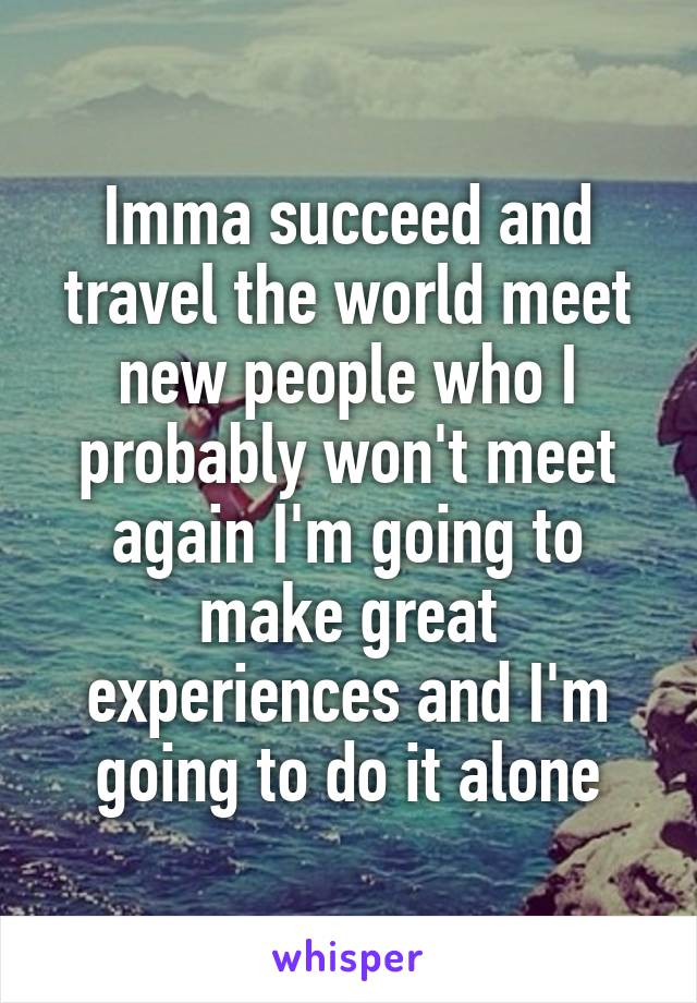Imma succeed and travel the world meet new people who I probably won't meet again I'm going to make great experiences and I'm going to do it alone