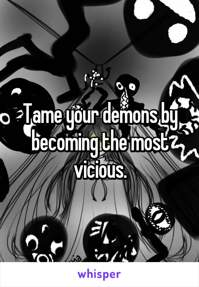 Tame your demons by becoming the most vicious.