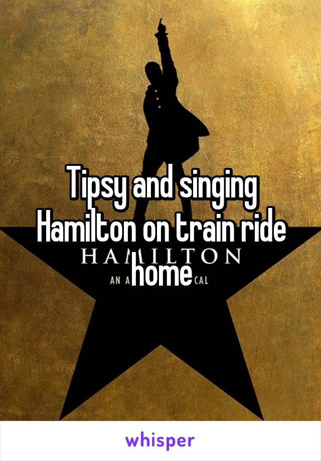 Tipsy and singing Hamilton on train ride home